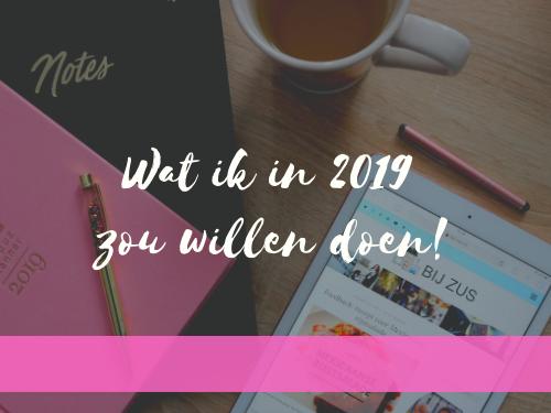 Wat ik in 2019 graag zou willen doen!