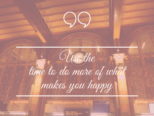 Use the time to do more of what makes you happy